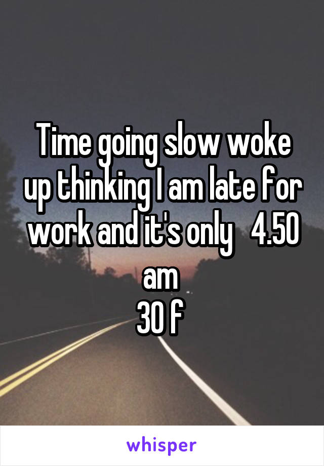Time going slow woke up thinking I am late for work and it's only   4.50 am  30 f