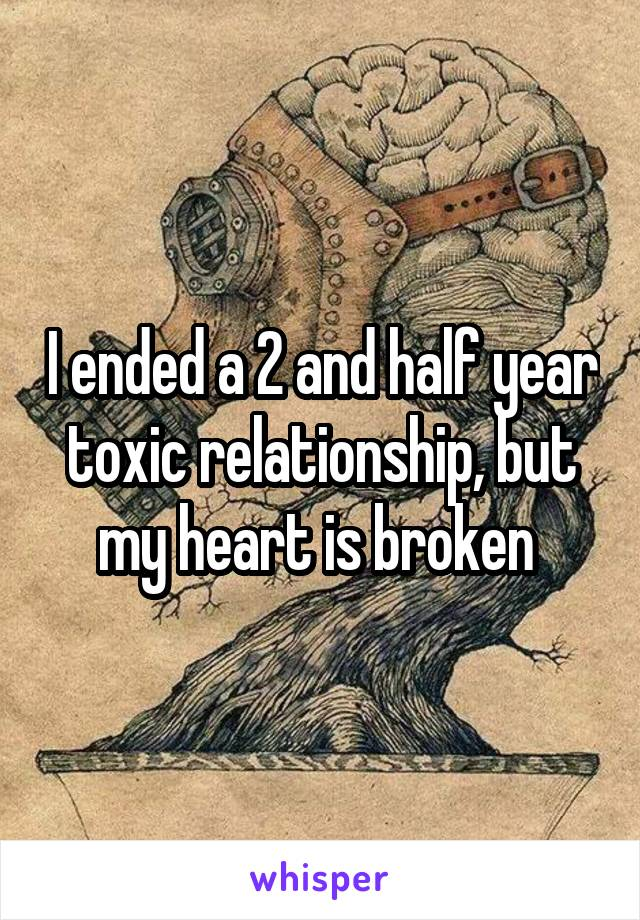 I ended a 2 and half year toxic relationship, but my heart is broken