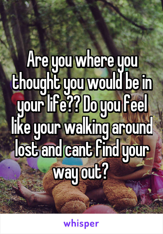 Are you where you thought you would be in your life?? Do you feel like your walking around lost and cant find your way out?