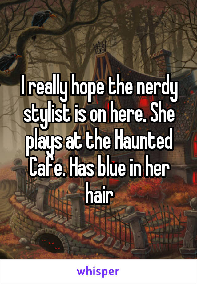 I really hope the nerdy stylist is on here. She plays at the Haunted Cafe. Has blue in her hair