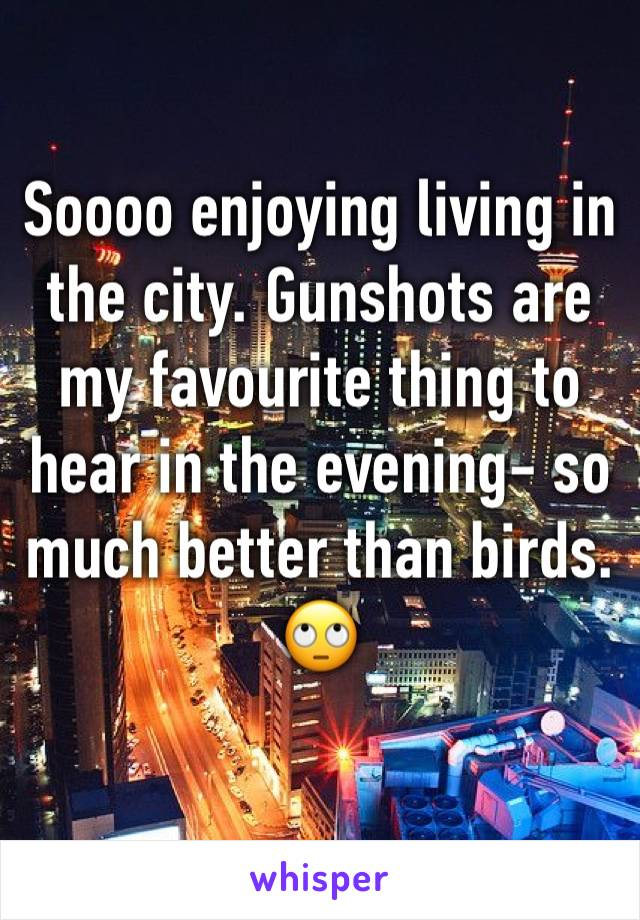 Soooo enjoying living in the city. Gunshots are my favourite thing to hear in the evening- so much better than birds. 🙄