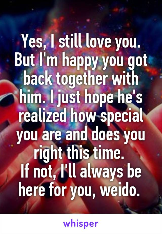 Yes, I still love you. But I'm happy you got back together with him. I just hope he's realized how special you are and does you right this time.  If not, I'll always be here for you, weido.