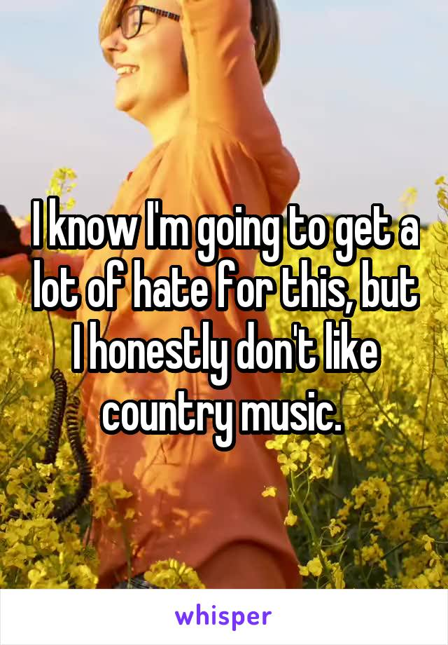 I know I'm going to get a lot of hate for this, but I honestly don't like country music.