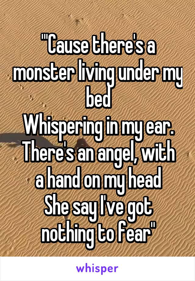 """'Cause there's a monster living under my bed Whispering in my ear. There's an angel, with a hand on my head She say I've got nothing to fear"""