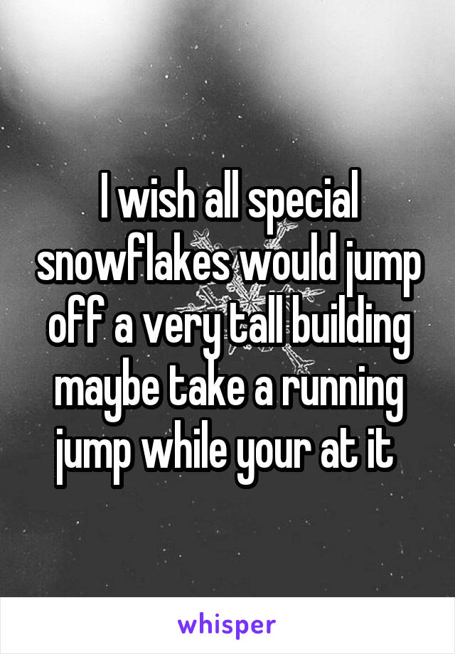 I wish all special snowflakes would jump off a very tall building maybe take a running jump while your at it