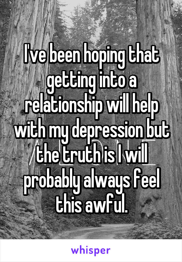 I've been hoping that getting into a relationship will help with my depression but the truth is I will probably always feel this awful.