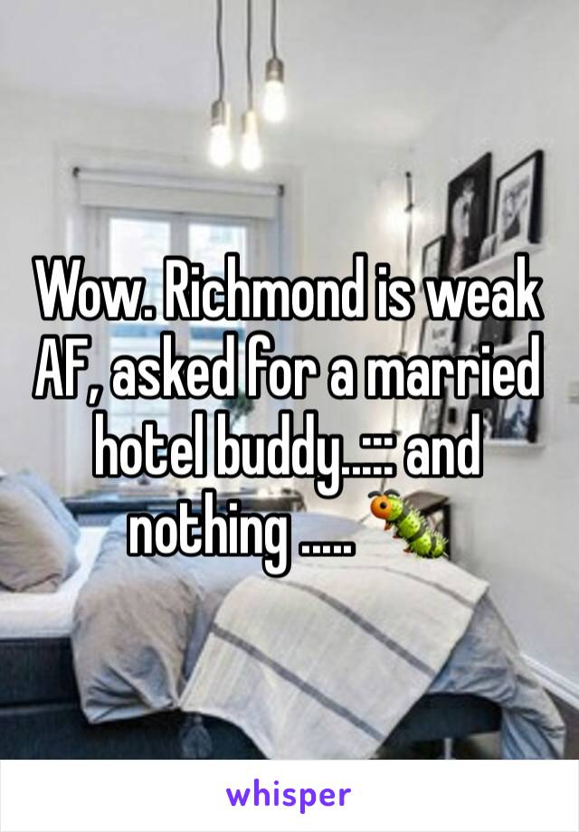Wow. Richmond is weak AF, asked for a married hotel buddy..::: and nothing ..... 🐛