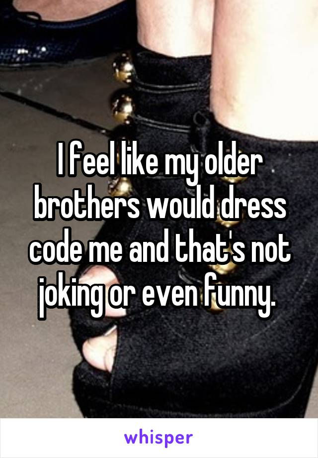 I feel like my older brothers would dress code me and that's not joking or even funny.