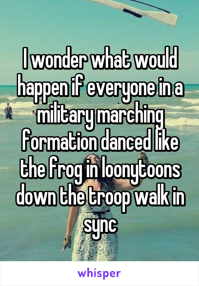 I wonder what would happen if everyone in a military marching formation danced like the frog in loonytoons down the troop walk in sync