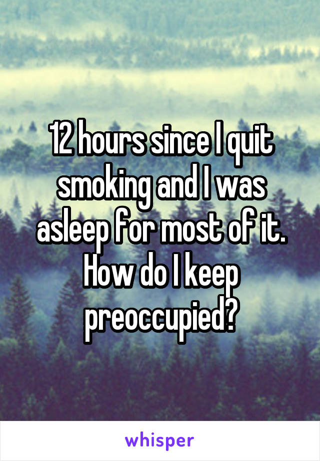 12 hours since I quit smoking and I was asleep for most of it. How do I keep preoccupied?