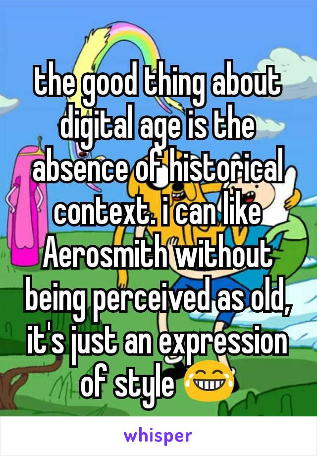 the good thing about digital age is the absence of historical context. i can like Aerosmith without being perceived as old, it's just an expression of style 😂