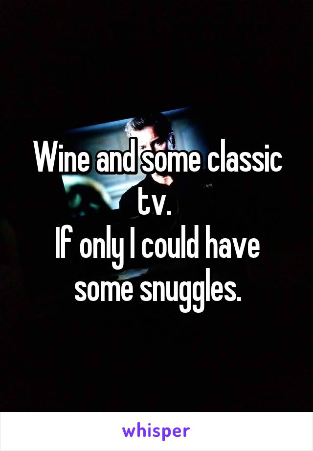 Wine and some classic tv.  If only I could have some snuggles.