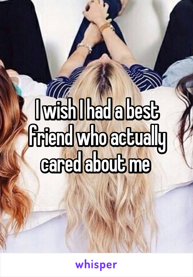 I wish I had a best friend who actually cared about me