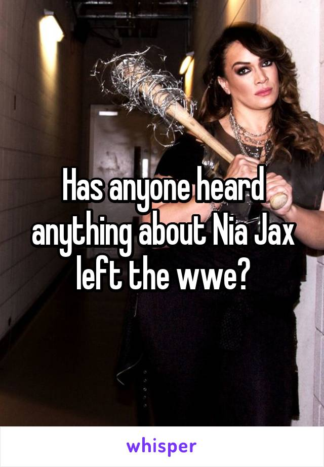 Has anyone heard anything about Nia Jax left the wwe?
