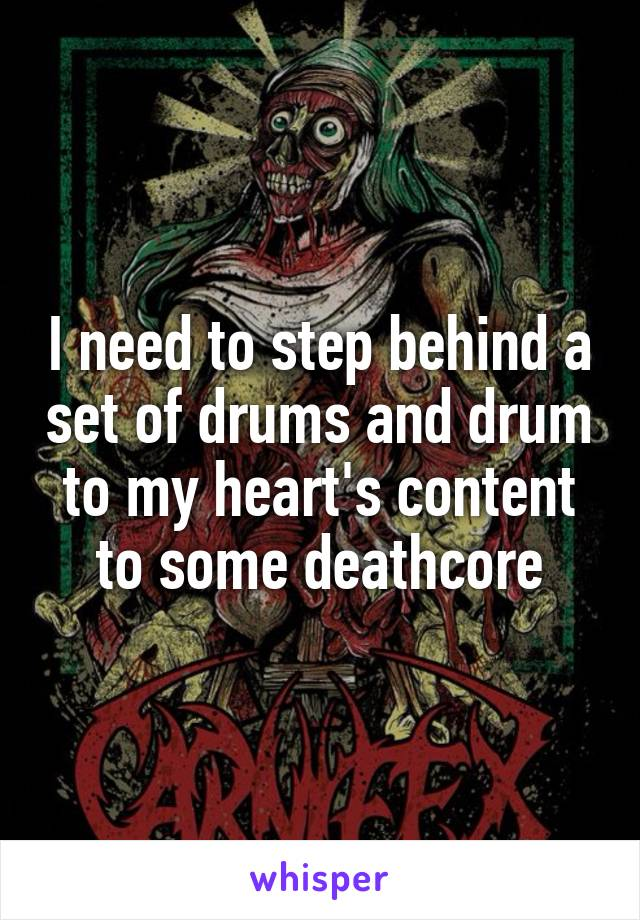 I need to step behind a set of drums and drum to my heart's content to some deathcore