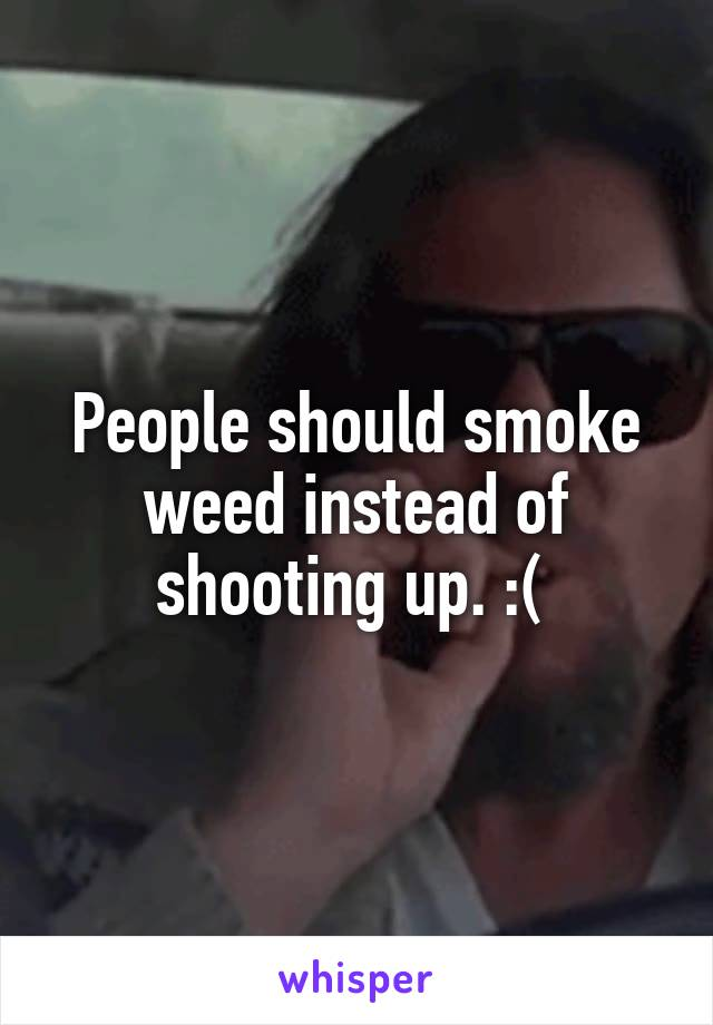 People should smoke weed instead of shooting up. :(