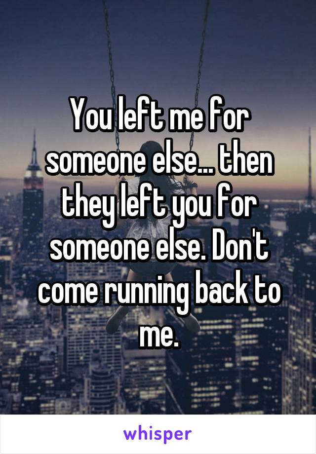 You left me for someone else... then they left you for someone else. Don't come running back to me.