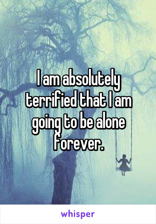 I am absolutely terrified that I am going to be alone forever.