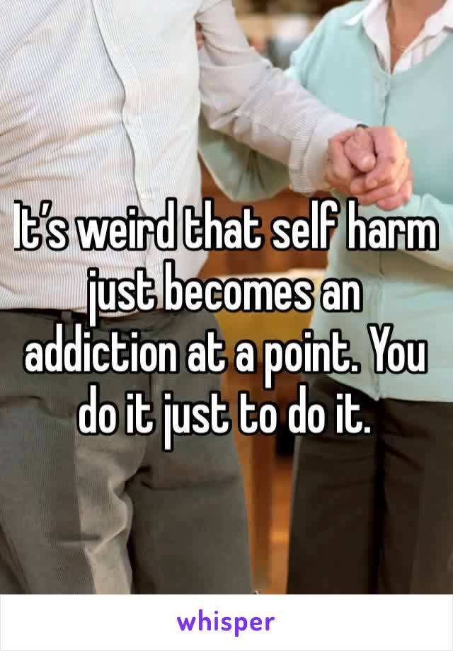 It's weird that self harm just becomes an addiction at a point. You do it just to do it.