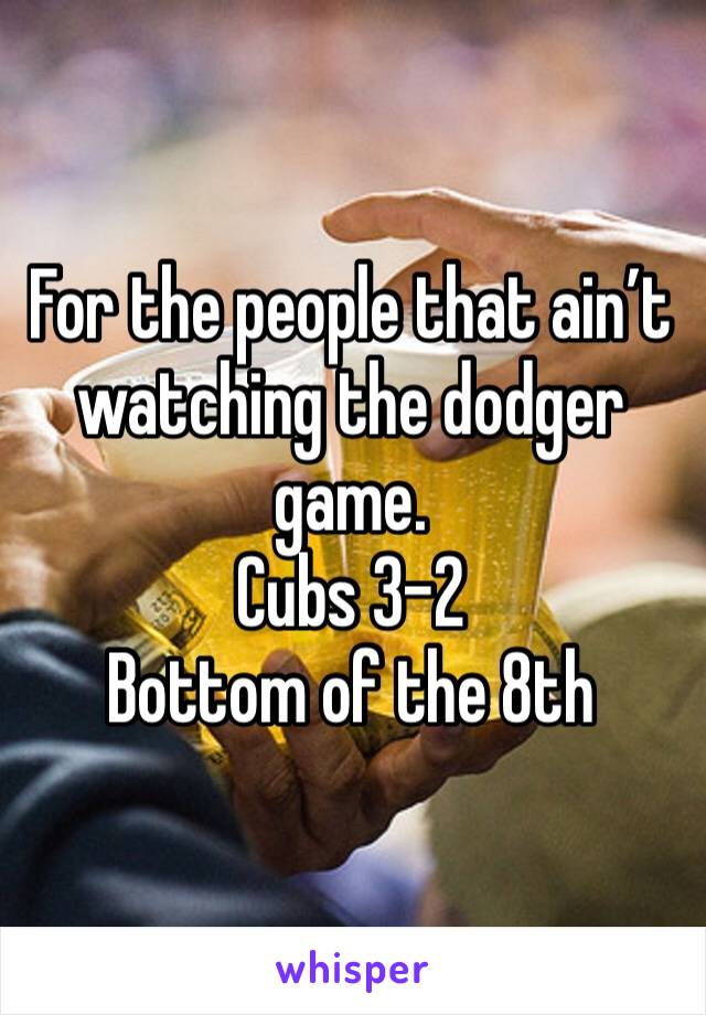 For the people that ain't watching the dodger game.  Cubs 3-2 Bottom of the 8th