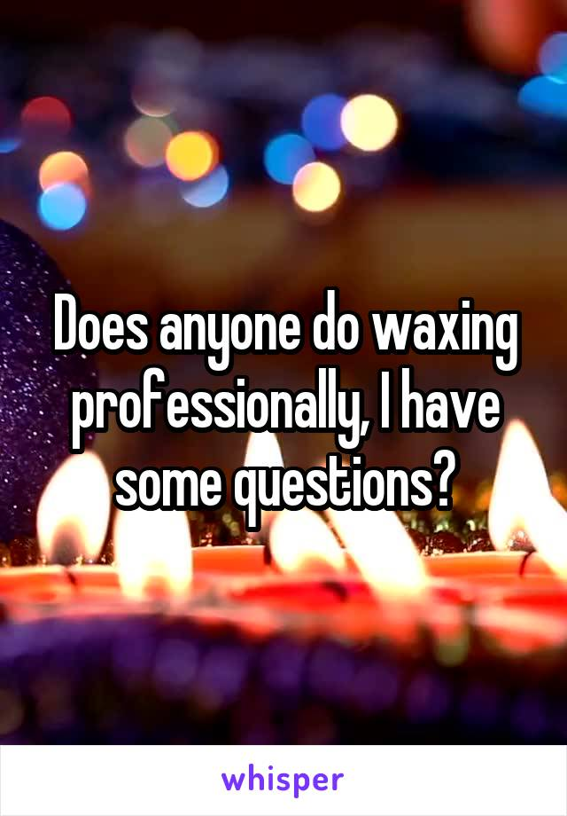 Does anyone do waxing professionally, I have some questions?