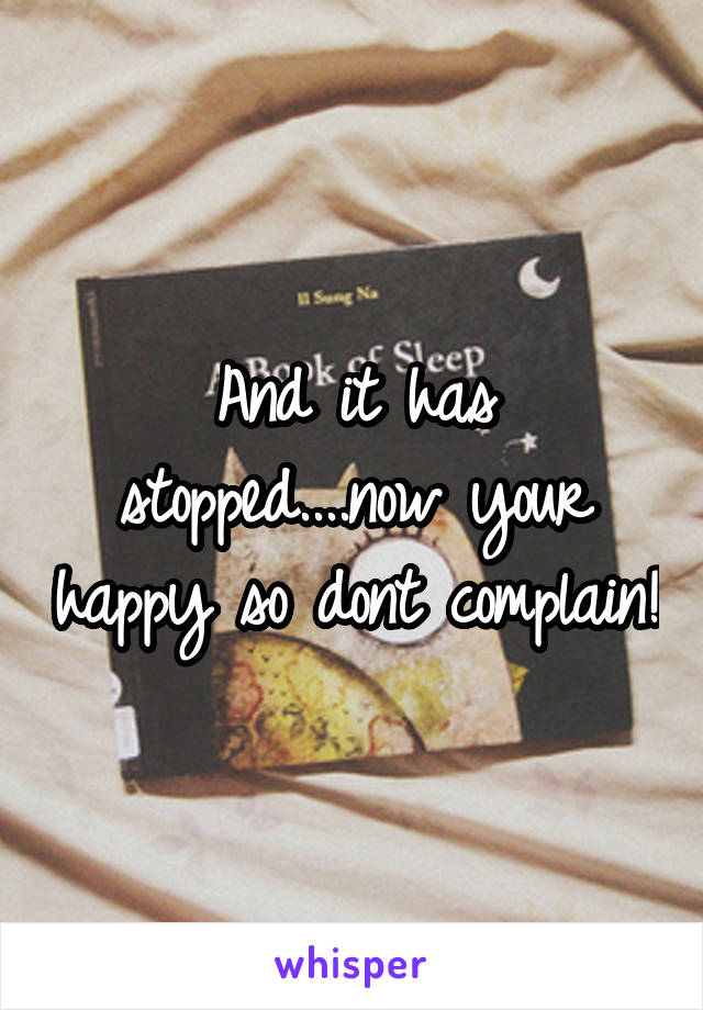 And it has stopped....now your happy so dont complain!