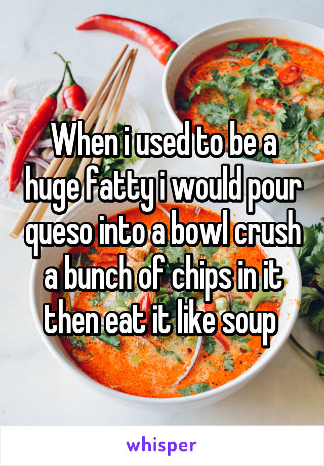When i used to be a huge fatty i would pour queso into a bowl crush a bunch of chips in it then eat it like soup