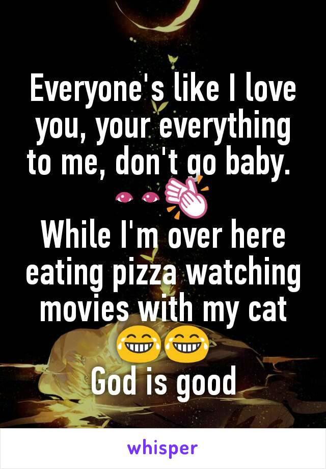Everyone's like I love you, your everything to me, don't go baby.  👀👏 While I'm over here eating pizza watching movies with my cat 😂😂 God is good