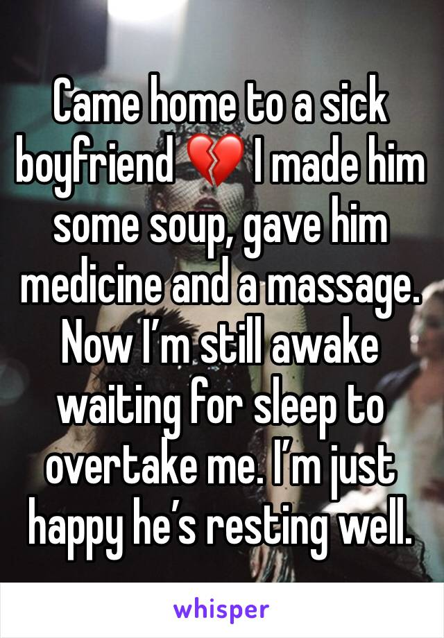 Came home to a sick boyfriend 💔 I made him some soup, gave him medicine and a massage. Now I'm still awake waiting for sleep to overtake me. I'm just happy he's resting well.