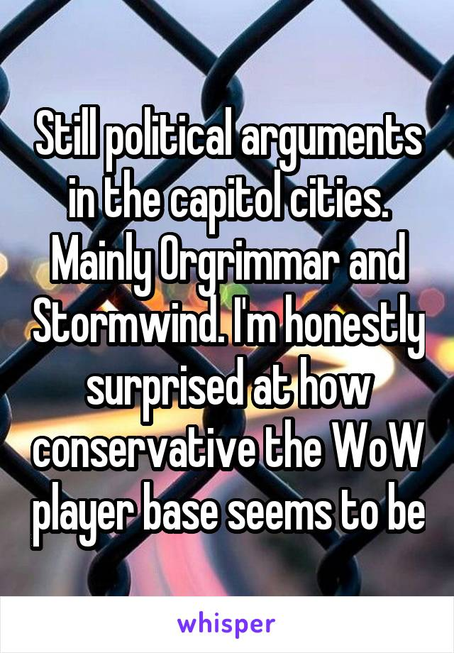 Still political arguments in the capitol cities. Mainly Orgrimmar and Stormwind. I'm honestly surprised at how conservative the WoW player base seems to be