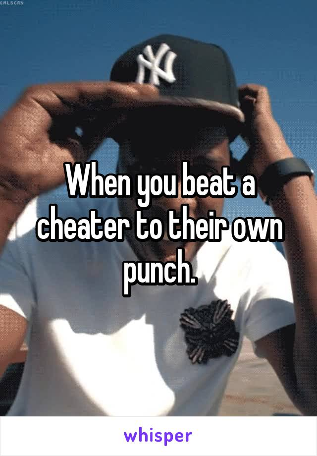 When you beat a cheater to their own punch.