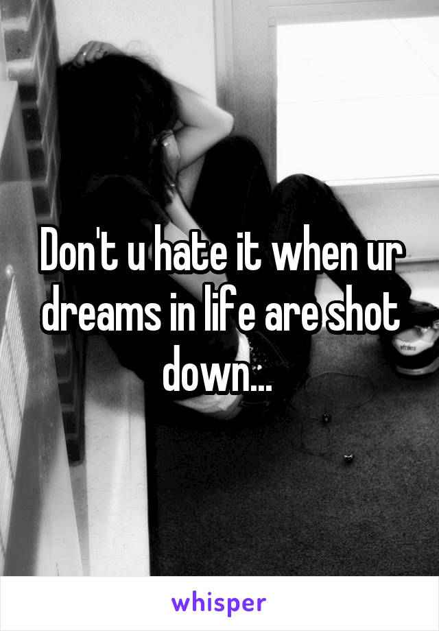 Don't u hate it when ur dreams in life are shot down...