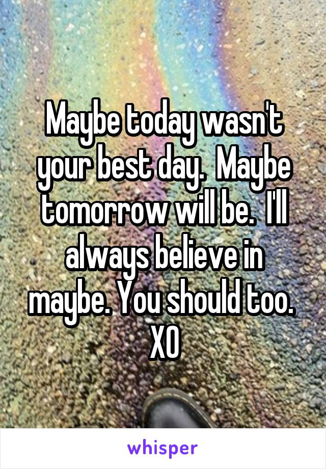 Maybe today wasn't your best day.  Maybe tomorrow will be.  I'll always believe in maybe. You should too.  XO