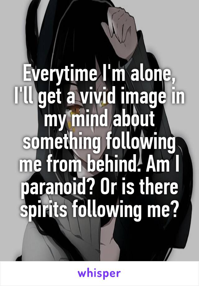 Everytime I'm alone, I'll get a vivid image in my mind about something following me from behind. Am I paranoid? Or is there spirits following me?