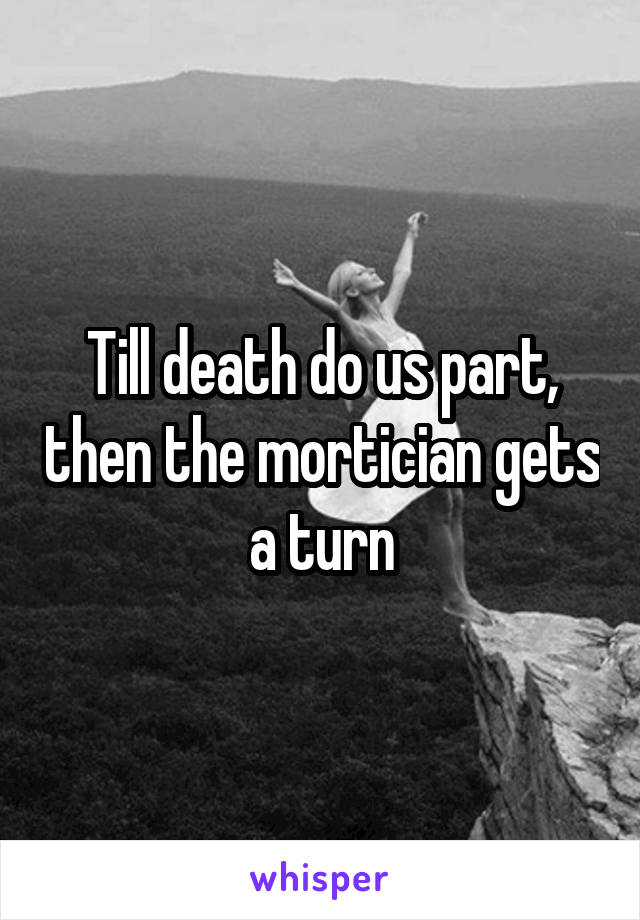 Till death do us part, then the mortician gets a turn