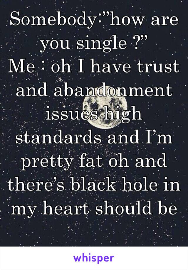 """Somebody:""""how are you single ?"""" Me : oh I have trust and abandonment issues high standards and I'm pretty fat oh and there's black hole in my heart should be"""