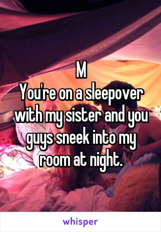 M You're on a sleepover with my sister and you guys sneek into my room at night.