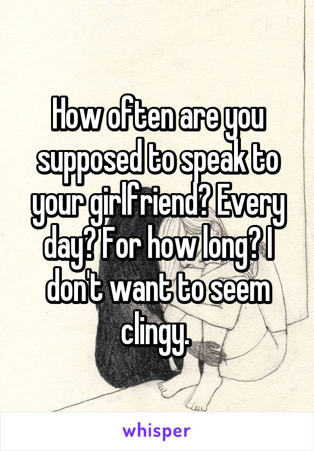 How often are you supposed to speak to your girlfriend? Every day? For how long? I don't want to seem clingy.