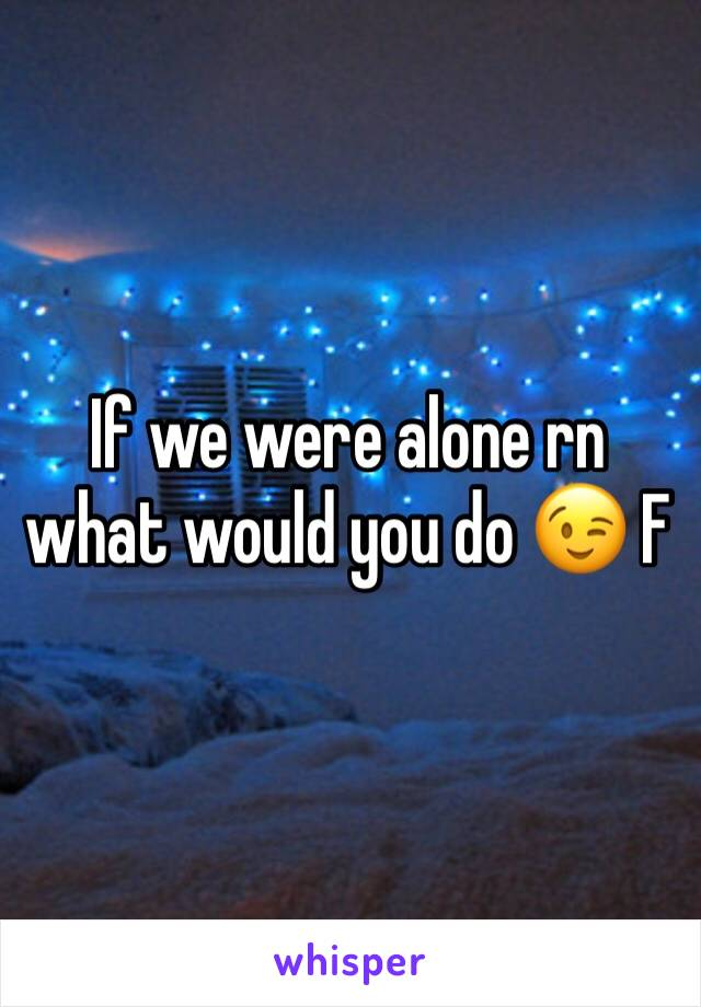 If we were alone rn what would you do 😉 F