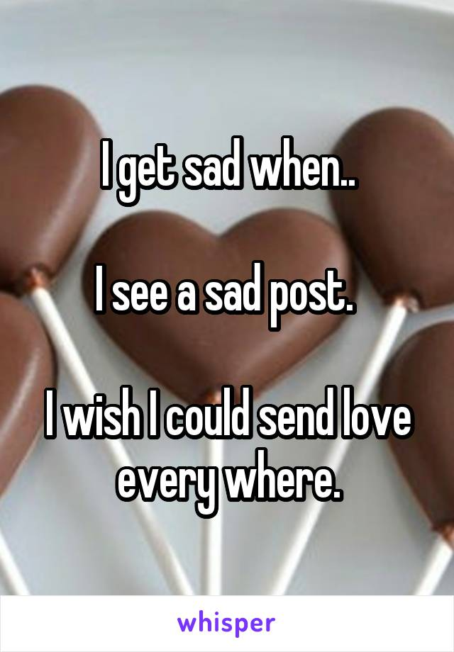 I get sad when..  I see a sad post.   I wish I could send love every where.