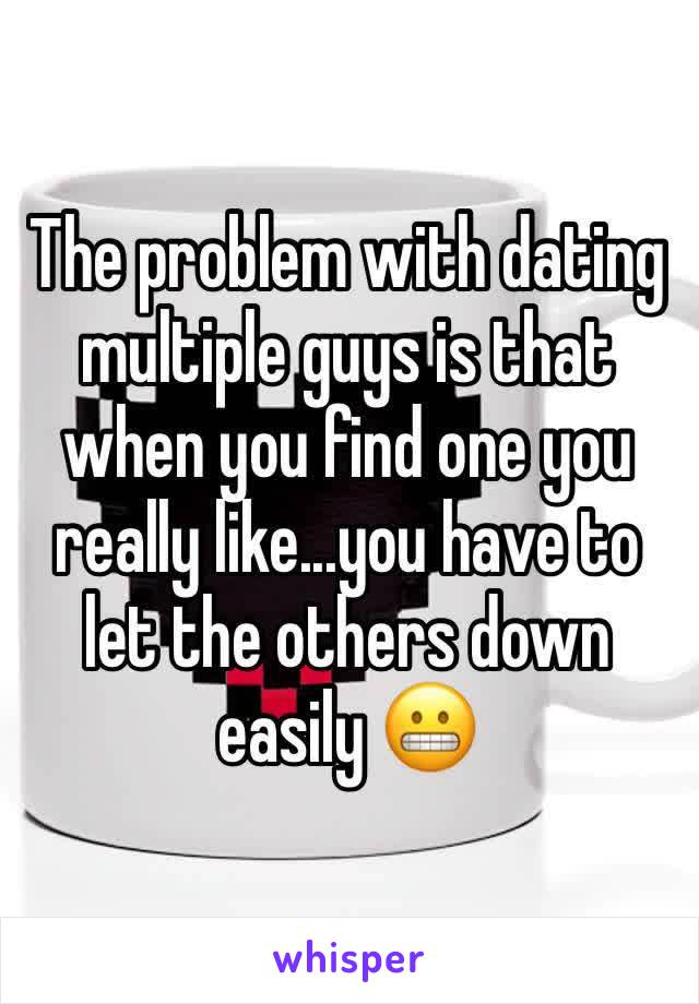 The problem with dating multiple guys is that when you find one you really like...you have to let the others down easily 😬