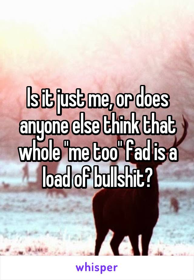 """Is it just me, or does anyone else think that whole """"me too"""" fad is a load of bullshit?"""