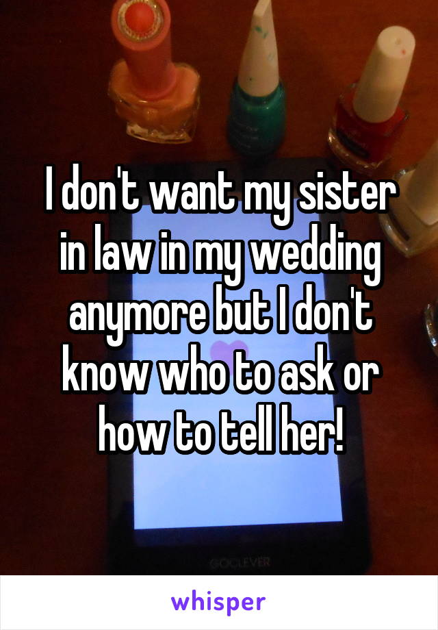 I don't want my sister in law in my wedding anymore but I don't know who to ask or how to tell her!