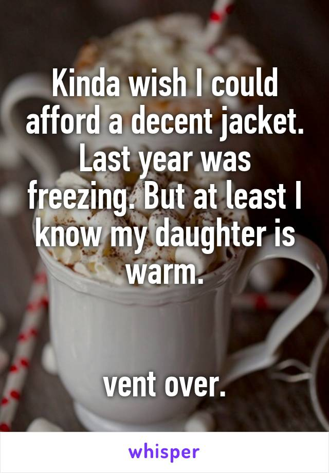 Kinda wish I could afford a decent jacket. Last year was freezing. But at least I know my daughter is warm.   vent over.