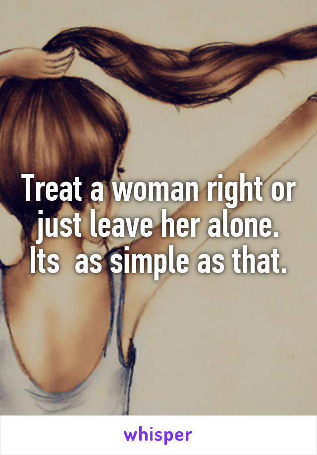 Treat a woman right or just leave her alone. Its  as simple as that.