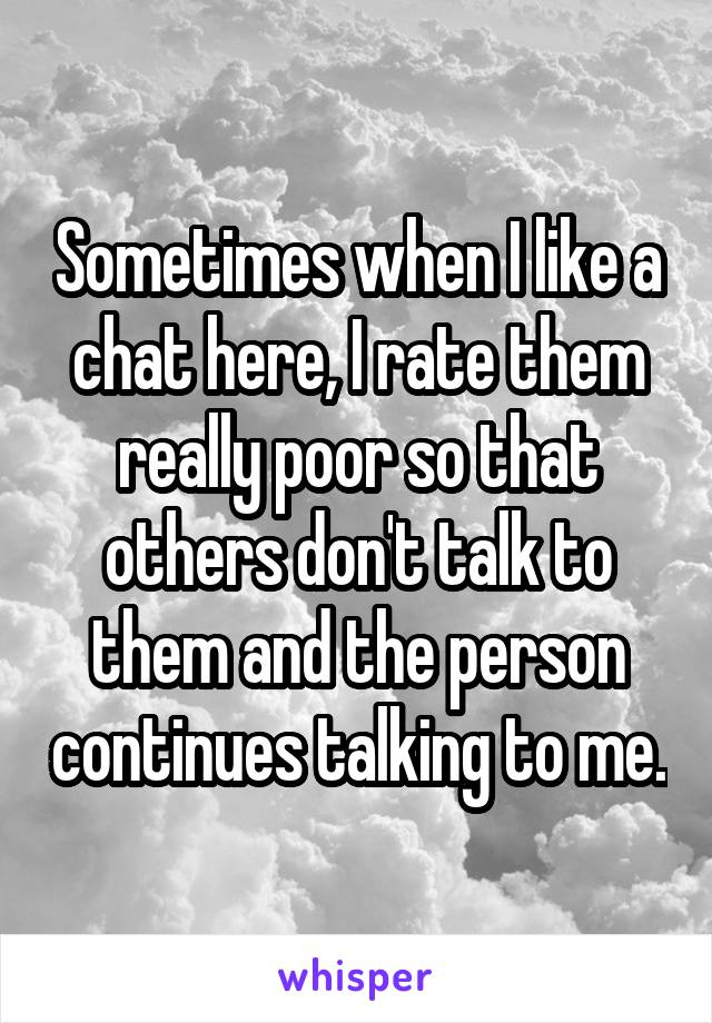 Sometimes when I like a chat here, I rate them really poor so that others don't talk to them and the person continues talking to me.