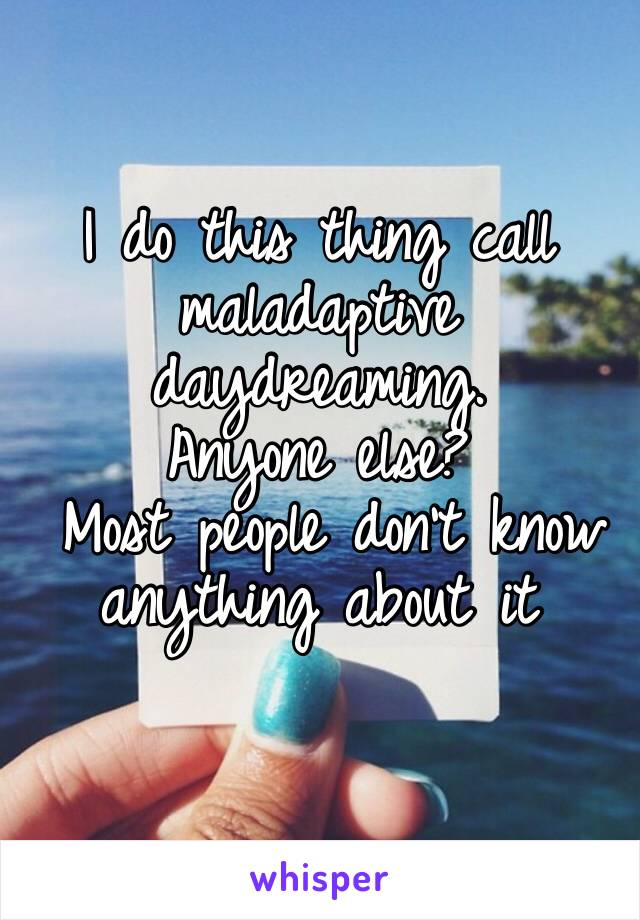 I do this thing call maladaptive daydreaming.  Anyone else?  Most people don't know anything about it