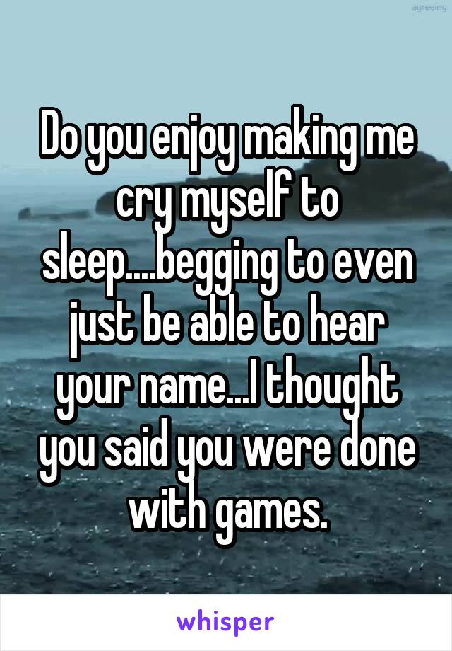 Do you enjoy making me cry myself to sleep....begging to even just be able to hear your name...I thought you said you were done with games.