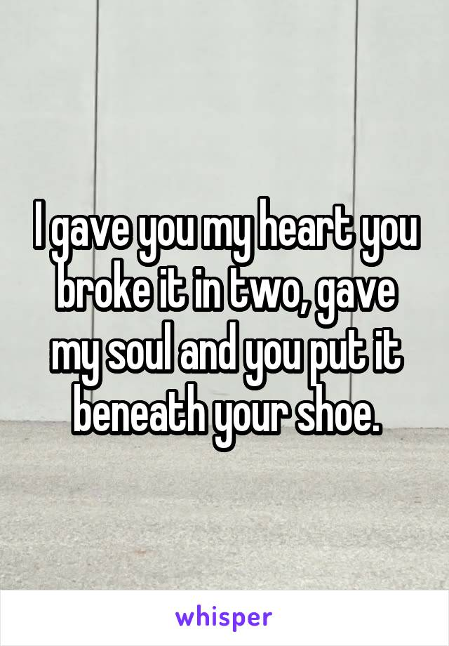 I gave you my heart you broke it in two, gave my soul and you put it beneath your shoe.
