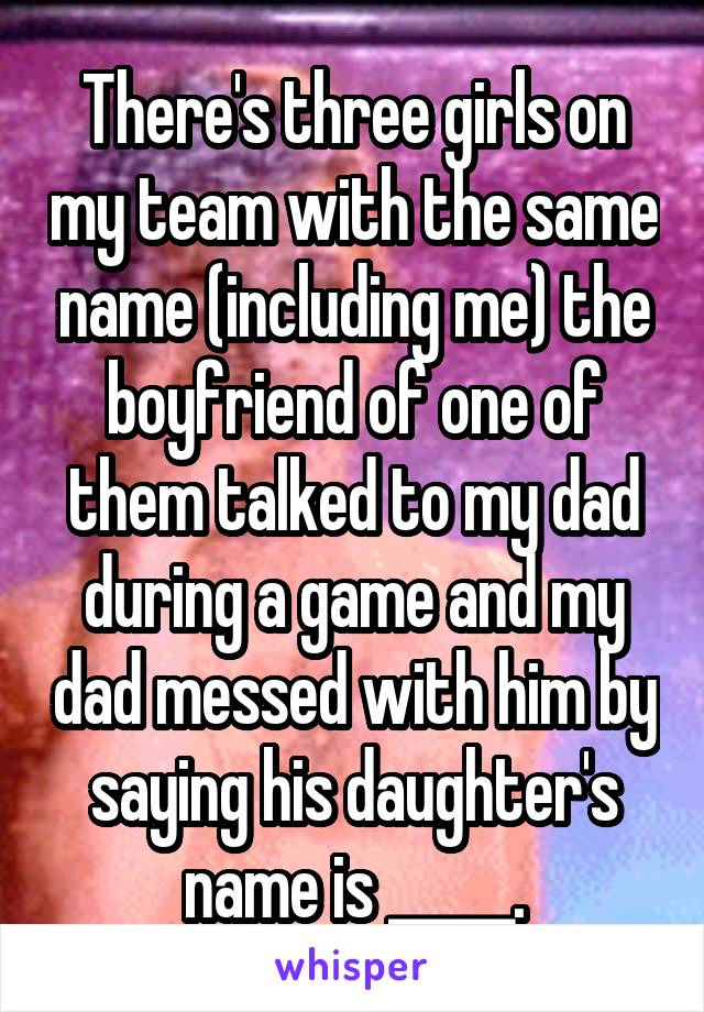 There's three girls on my team with the same name (including me) the boyfriend of one of them talked to my dad during a game and my dad messed with him by saying his daughter's name is _____.